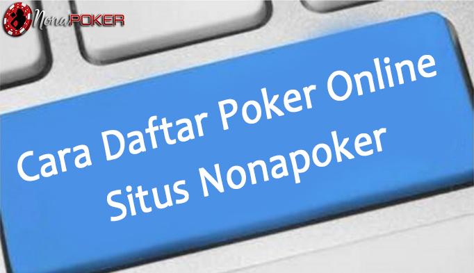 Cara Daftar Poker Online di Situs Nonapoker