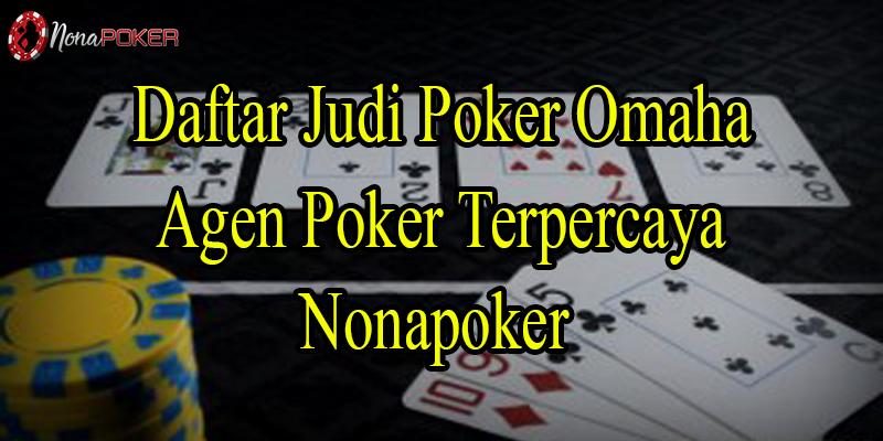 Daftar Judi Poker Omaha Agen Terpercaya Nonapoker