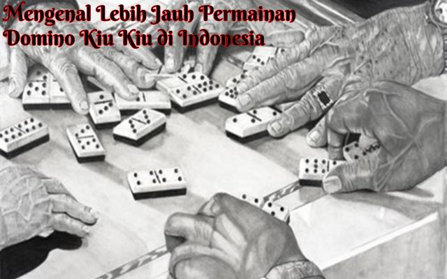 Mengenal Lebih Jauh Permainan Domino Kiu Kiu di Indonesia