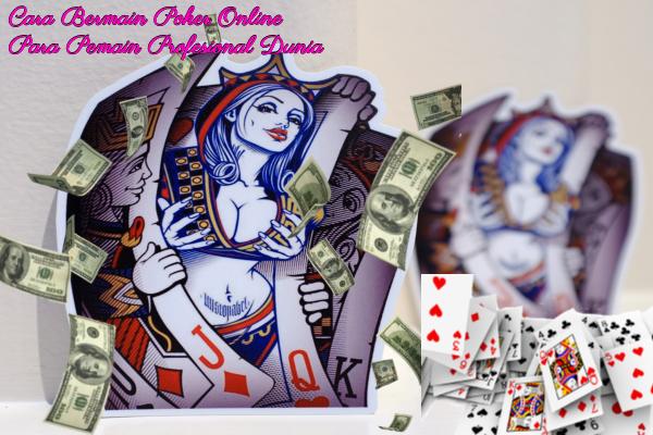 Cara Bermain Poker Online Para Pemain Profesional Dunia
